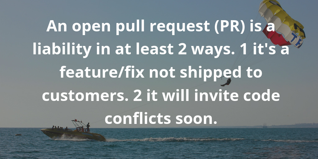 An open pull request is a liability in at least 2 ways. 1 it is a feature-fix not shipped to customers. 2 it will invite code conflicts soon.