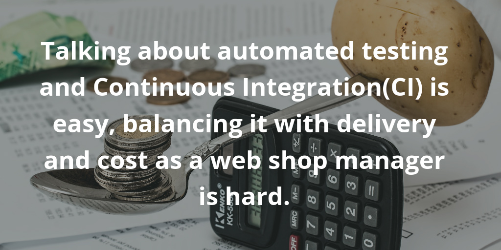 Talking about automated testing and Continuous Integration(CI) is easy, balancing it with delivery and cost as a web shop manager is hard.