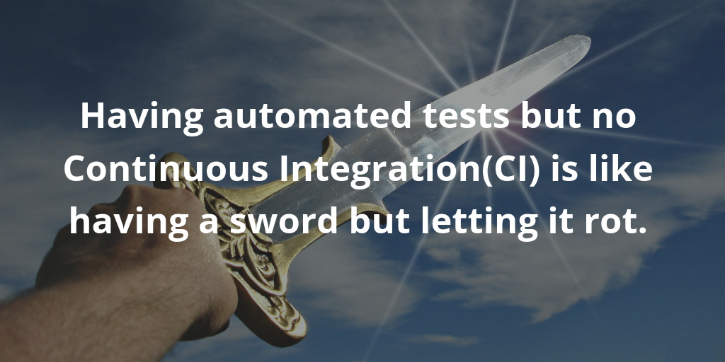 Having automated tests but no Continuous Integration(CI) is like having a sword but letting it rot.