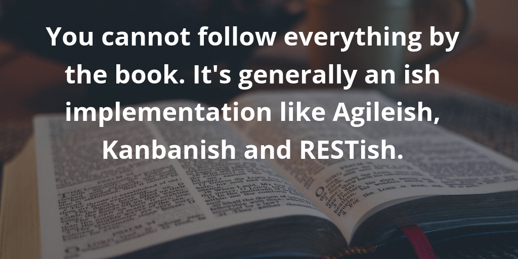You cannot follow everything by the book. It is generally an ish implementation like agileish, kanbanish and RESTish.