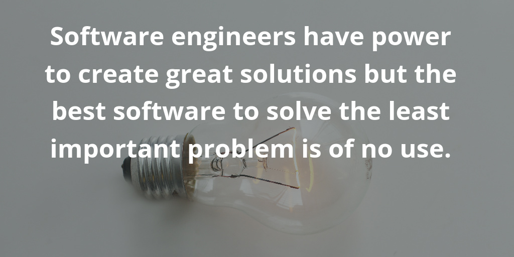 Software engineers have power to create great solutions but the best software to solve the least important problem is of no use.