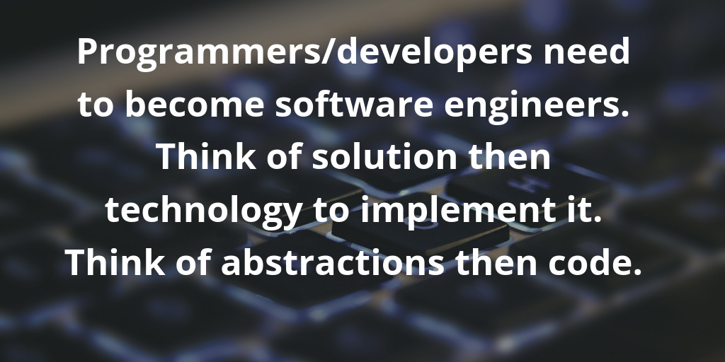 Programmers-developers need to become software engineers. Think of solution then technology to implement it. Think of abstractions then code.