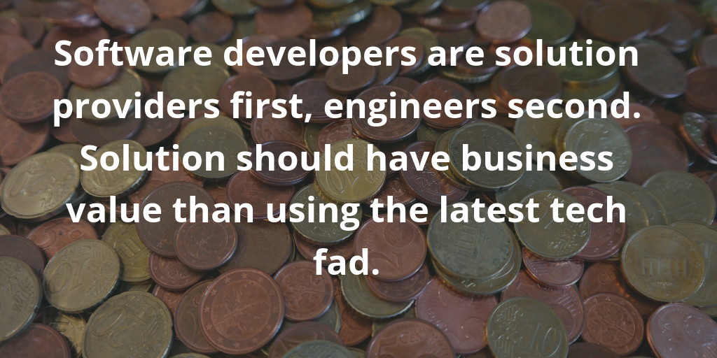 Software developers are solution providers first, engineers second. Solution should have business value than using the latest tech fad.
